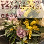 フラワーデザイン:生花とドライフラワーを合わせたデザイン。注意点は?