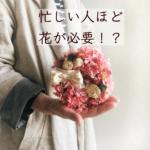 花のある暮らし:忙しい人ほど花が必要?!